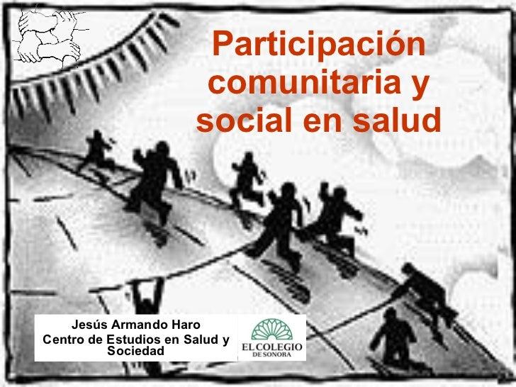 Participación comunitaria y social en salud Jesús Armando Haro Centro de Estudios en Salud y Sociedad