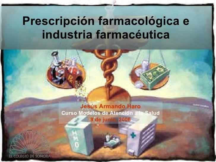 Prescripción farmacológica e industria farmacéutica Jesús Armando Haro Curso Modelos de Atención a la Salud 9 de junio, 2006