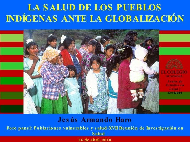 LA SALUD DE LOS PUEBLOS INDÍGENAS ANTE LA GLOBALIZACIÓN Jesús Armando Haro Foro panel: Poblaciones vulnerables y salud-XVI...