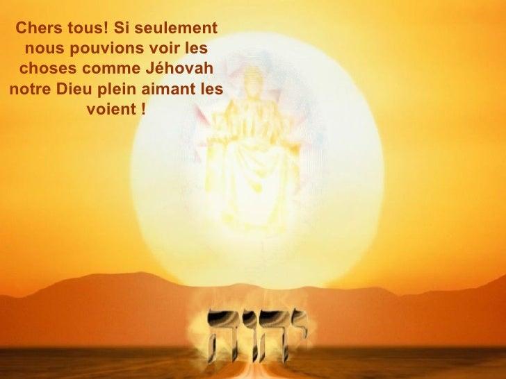 Chers tous! Si seulement  nous pouvions voir les choses comme Jéhovahnotre Dieu plein aimant les         voient !