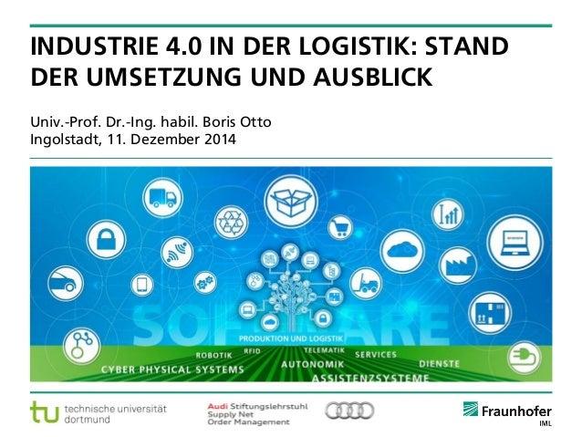 © Fraunhofer ·· Seite 1  Univ.-Prof. Dr.-Ing. habil. Boris OttoIngolstadt, 11. Dezember 2014  INDUSTRIE 4.0 IN DER LOGISTI...