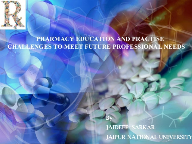 PHARMACY EDUCATION AND PRACTISE CHALLENGES TO MEET FUTURE PROFESSIONAL NEEDS  ByJAIDEEP SARKAR  JAIPUR NATIONAL UNIVERSITY