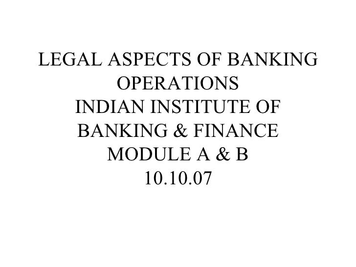 LEGAL ASPECTS OF BANKING OPERATIONS INDIAN INSTITUTE OF BANKING & FINANCE MODULE A & B 10.10.07