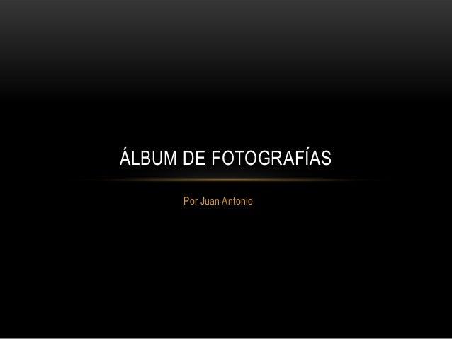 ÁLBUM DE FOTOGRAFÍAS Por Juan Antonio