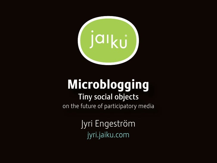 Microblogging       Tiny social objects on the future of participatory media         Jyri Engeström          jyri.jaiku.com