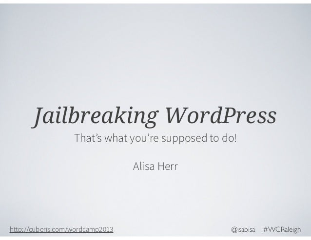 Jailbreaking WordPress That's what you're supposed to do! Alisa Herr  http://cuberis.com/wordcamp2013  @isabisa  #WCRaleig...