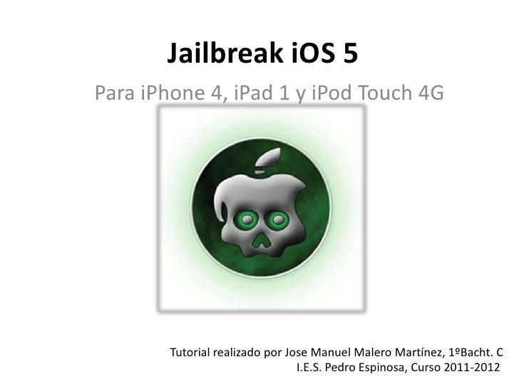 Jailbreak iOS 5Para iPhone 4, iPad 1 y iPod Touch 4G        Tutorial realizado por Jose Manuel Malero Martínez, 1ºBacht. C...