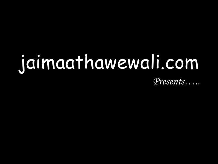 jaimaathawewali.com Presents…..