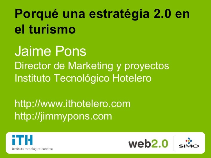 Porqué una estratégia 2.0 en el turismo Jaime Pons Director de Marketing y proyectos Instituto Tecnológico Hotelero http:/...