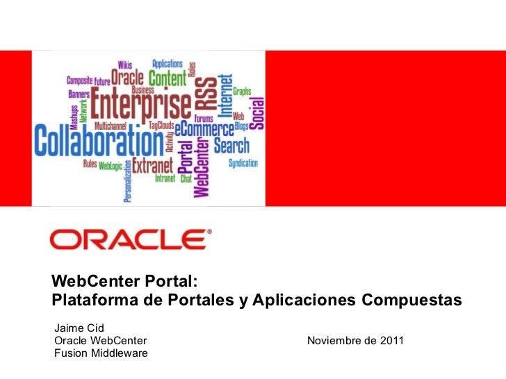 WebCenter Portal: Plataforma de Portales y Aplicaciones Compuestas Jaime Cid Oracle WebCenter Noviembre de 2011 Fusion Mid...