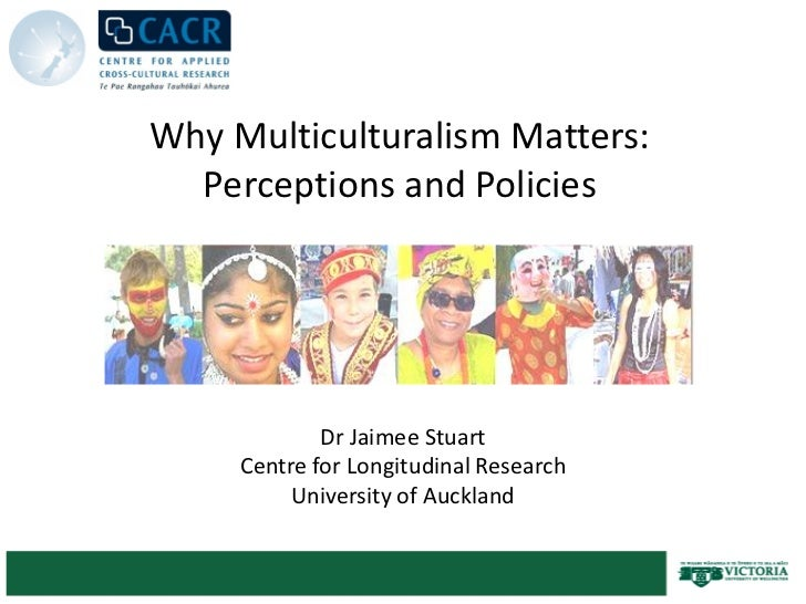 Why Multiculturalism Matters:  Perceptions and Policies             Dr Jaimee Stuart     Centre for Longitudinal Research ...