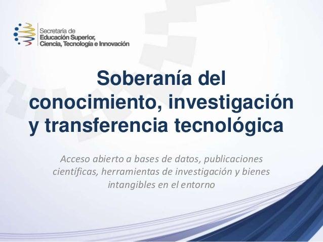 Soberanía del conocimiento, investigación y transferencia tecnológica Acceso abierto a bases de datos, publicaciones cient...
