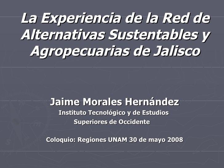 La Experiencia de la Red de Alternativas Sustentables y Agropecuarias de Jalisco Jaime Morales Hernández Instituto Tecnoló...