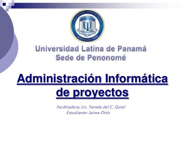 Administración Informática de proyectos Facilitadora: Lic. Yariela del C. Quiel Estudiante: Jaime Ortiz