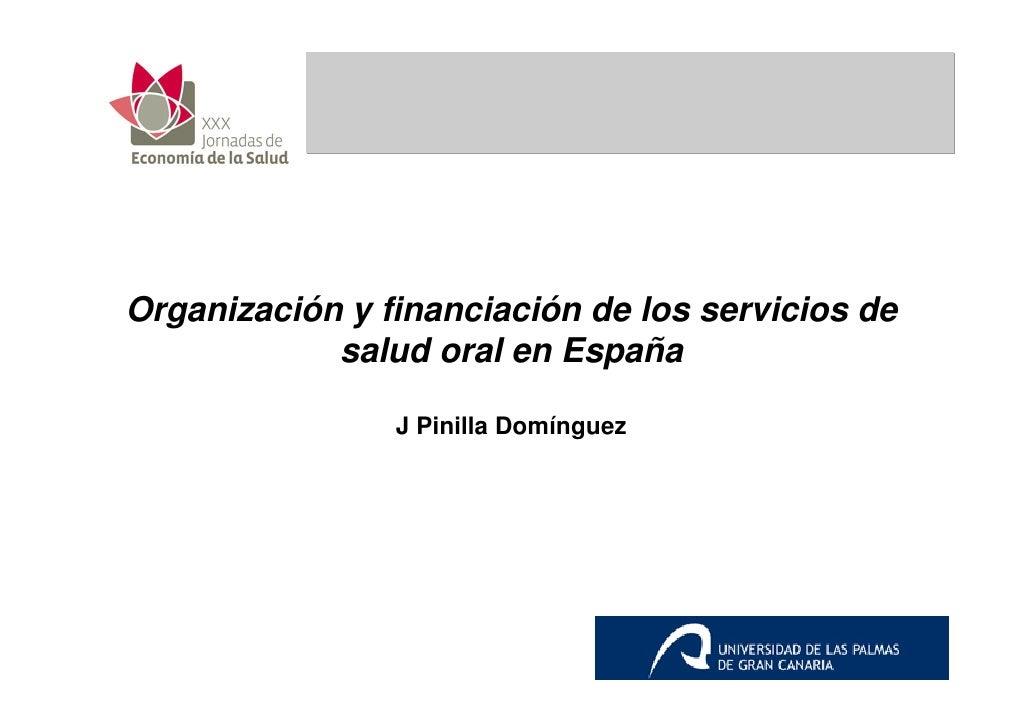Organización y financiación de los servicios de             salud oral en España                  J Pinilla Domínguez