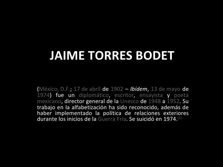 JAIME TORRES BODET ( México, D.F. ;  17 de abril  de  1902  –  Ibídem ,  13 de mayo  de  1974 ) fue un  diplomático ,  esc...