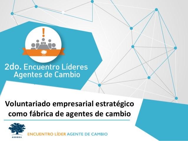 Voluntariado  empresarial  estratégico  como  fábrica  de  agentes  de  cambio