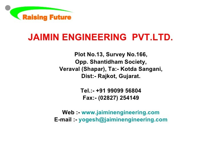 JAIMIN ENGINEERING  PVT.LTD. <ul><li>Plot No.13, Survey No.166, </li></ul><ul><li>Opp. Shantidham Society, </li></ul><ul><...