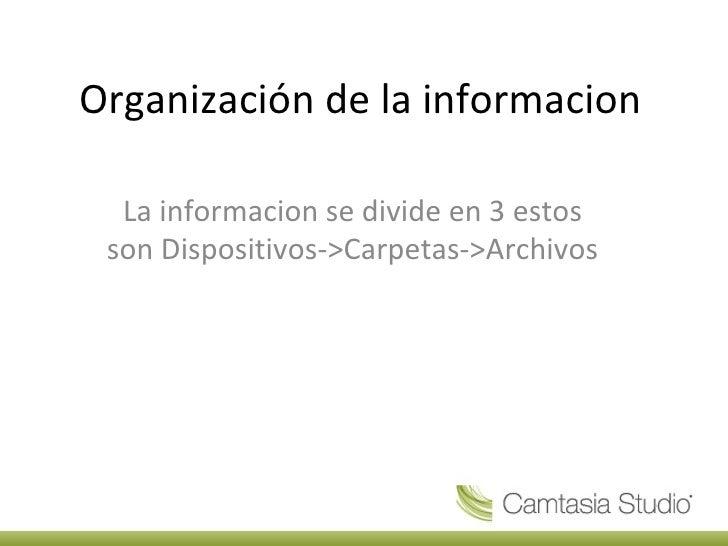 Organización de la informacion  La informacion se divide en 3 estos son Dispositivos->Carpetas->Archivos