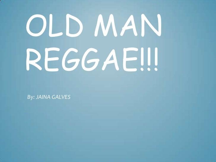 OLD MANREGGAE!!!By: JAINA GALVES