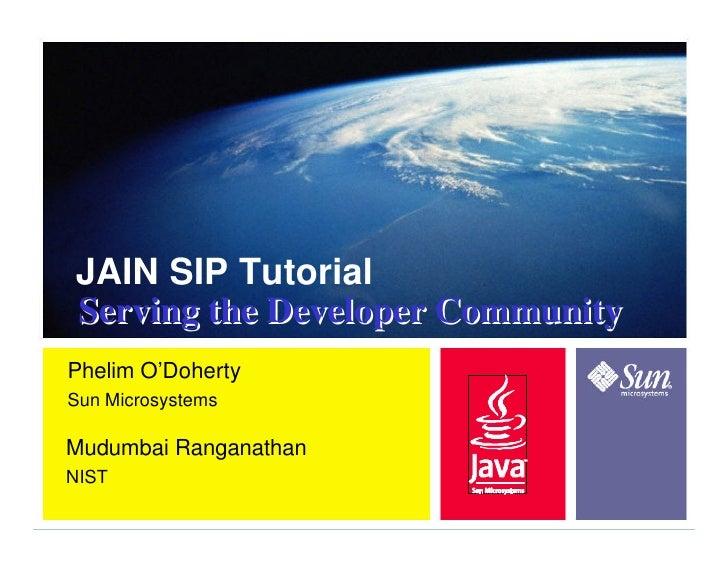 JAIN SIP Tutorial Serving the Developer Community Phelim O'Doherty Sun Microsystems  Mudumbai Ranganathan NIST