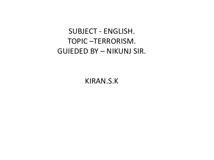 SUBJECT - ENGLISH.<br />TOPIC –TERRORISM.<br />GUIEDED BY – NIKUNJ SIR.<br />KIRAN.S.K<br />