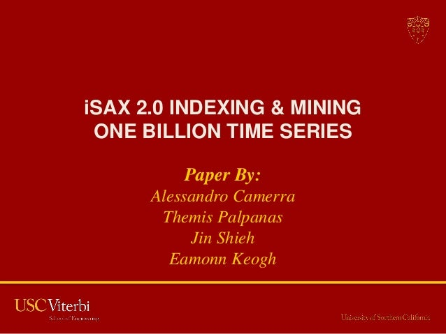 iSAX 2.0 INDEXING & MINING ONE BILLION TIME SERIES          Paper By:      Alessandro Camerra       Themis Palpanas       ...