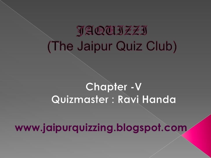 JAQUIZZI(The Jaipur Quiz Club)<br />Chapter -V<br />Quizmaster : Ravi Handa<br />    www.jaipurquizzing.blogspot.com<br />
