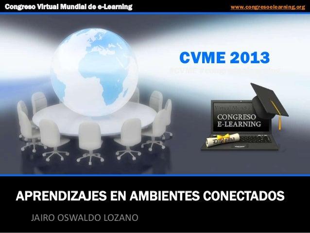 APRENDIZAJES EN AMBIENTES CONECTADOS JAIRO OSWALDO LOZANO CVME 2013 #CVME #congresoelearning Congreso Virtual Mundial de e...
