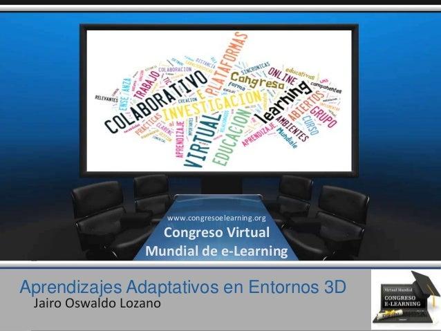 Aprendizajes Adaptativos en Entornos 3D Jairo Oswaldo Lozano www.congresoelearning.org Congreso Virtual Mundial de e-Learn...