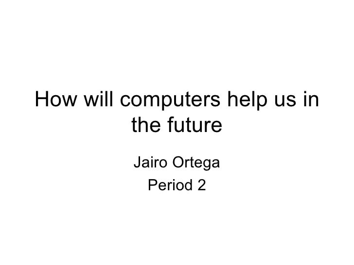 How will computers help us in the future Jairo Ortega Period 2