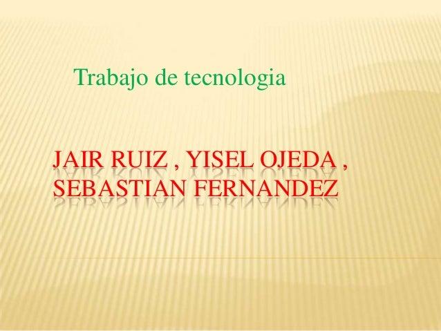 Trabajo de tecnologiaJAIR RUIZ , YISEL OJEDA ,SEBASTIAN FERNANDEZ