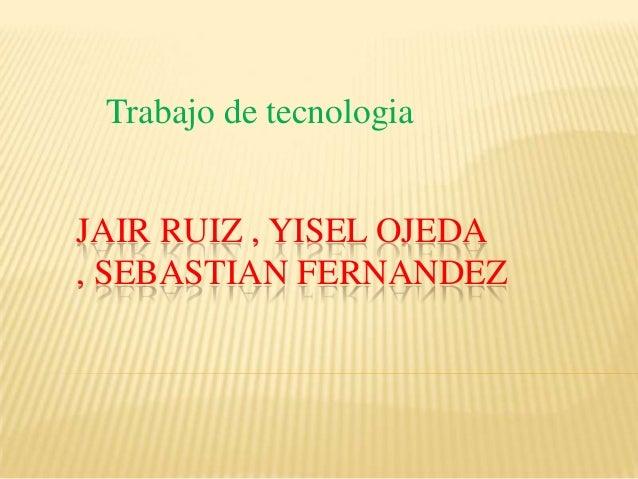 Trabajo de tecnologiaJAIR RUIZ , YISEL OJEDA, SEBASTIAN FERNANDEZ