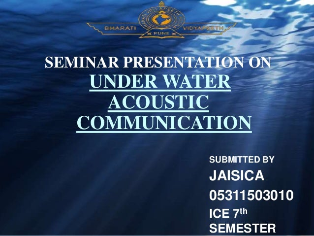 SEMINAR PRESENTATION ON UNDER WATER ACOUSTIC COMMUNICATION SUBMITTED BY JAISICA 05311503010 ICE 7th SEMESTER