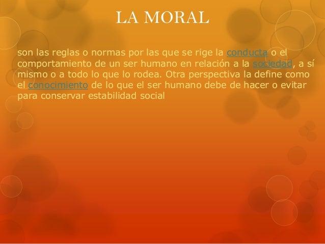 LA MORAL son las reglas o normas por las que se rige la conducta o el comportamiento de un ser humano en relación a la soc...