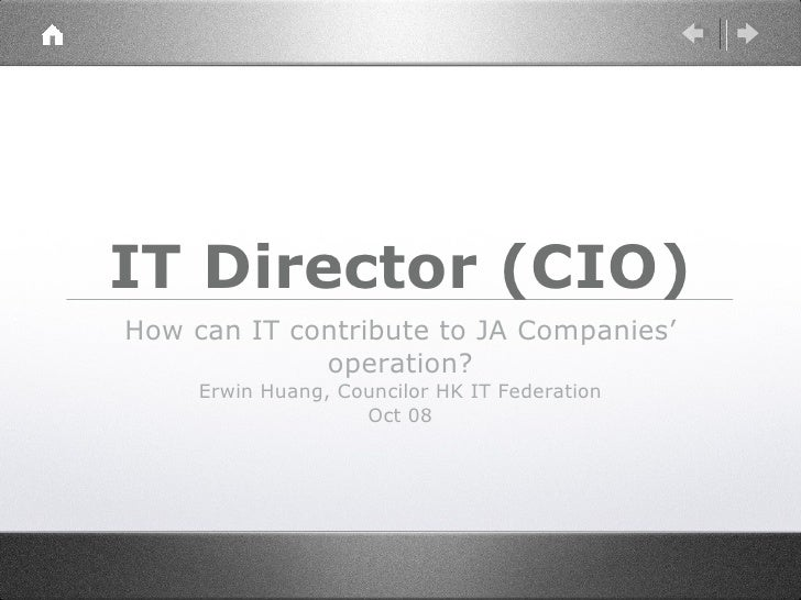 IT Director (CIO) <ul><li>How can IT contribute to JA Companies' operation? </li></ul><ul><li>Erwin Huang, Councilor HK IT...
