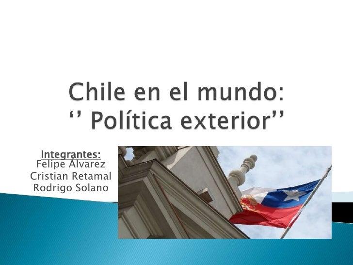 Chile en el mundo:'' Política exterior''<br />Integrantes:Felipe Álvarez<br />Cristian Retamal<br />Rodrigo Solano<br />