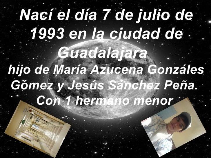 Nací el día 7 de julio de 1993 en la ciudad de Guadalajara   hijo de María Azucena Gonzáles Gómez y Jesús Sánchez Peña.   ...