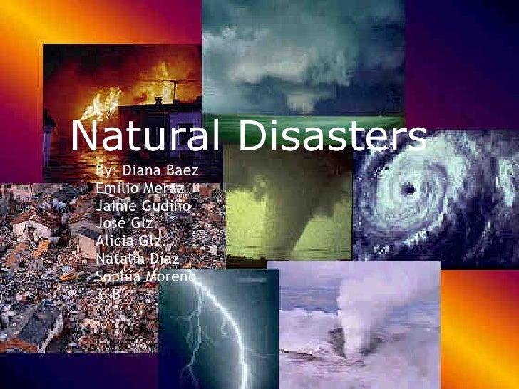 Natural Disasters By: Diana Baez Emilio Meraz Jaime Gudiño José Glz. Alicia Glz. Natalia Díaz Sophia Moreno 3°B