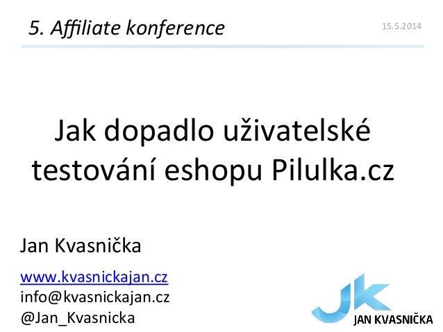 Jak  dopadlo  uživatelské   testování  eshopu  Pilulka.cz   5.  Affiliate  konference   Jan  Kvasnička ...