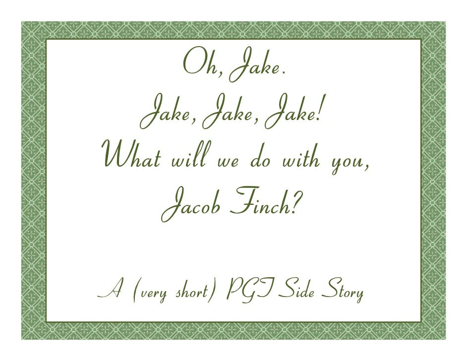 Oh, Jake.   Jake, Jake, Jake! What will we do with you,     Jacob Finch?  A (very short) PGT Side Story