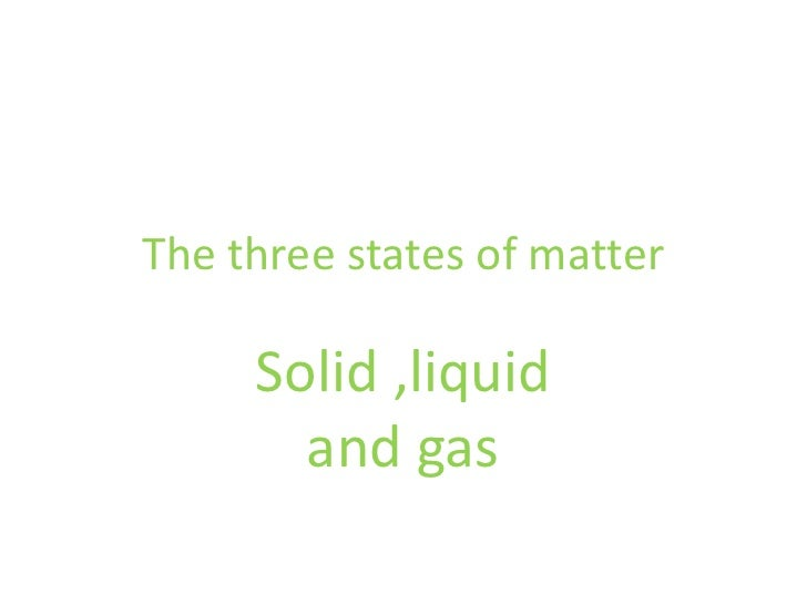 The three states of matter     Solid ,liquid       and gas