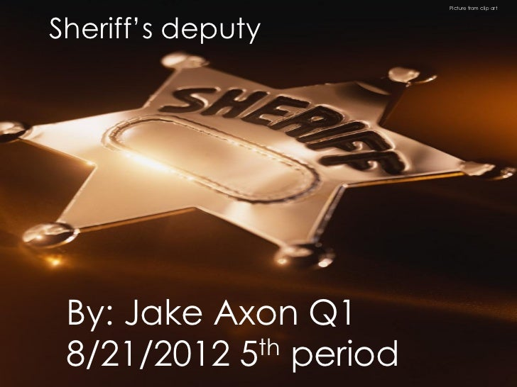 Picture from clip artSheriff's deputy By: Jake Axon Q1 8/21/2012 5 th period