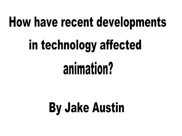 By Jake Austin How have recent developments in technology affected animation?
