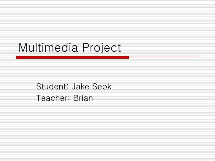 Multimedia Project Student: Jake Seok Teacher: Brian
