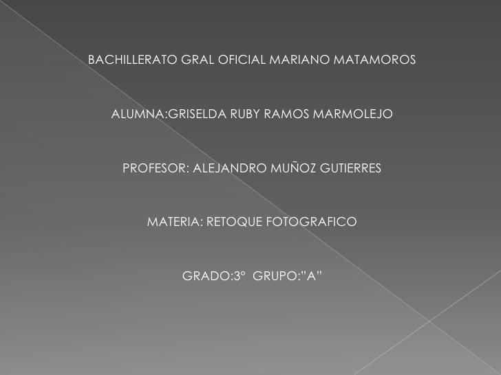 BACHILLERATO GRAL OFICIAL MARIANO MATAMOROS   ALUMNA:GRISELDA RUBY RAMOS MARMOLEJO    PROFESOR: ALEJANDRO MUÑOZ GUTIERRES ...