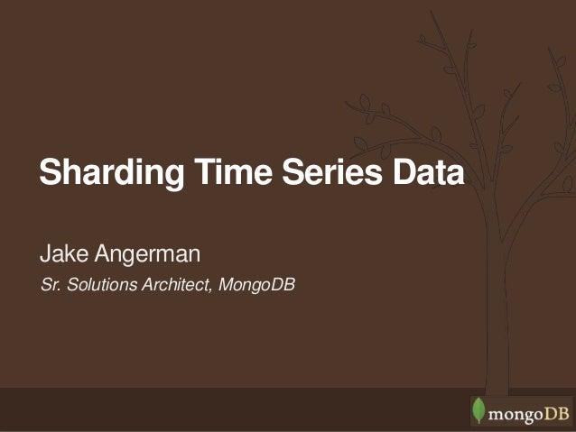 Sr. Solutions Architect, MongoDB Jake Angerman Sharding Time Series Data