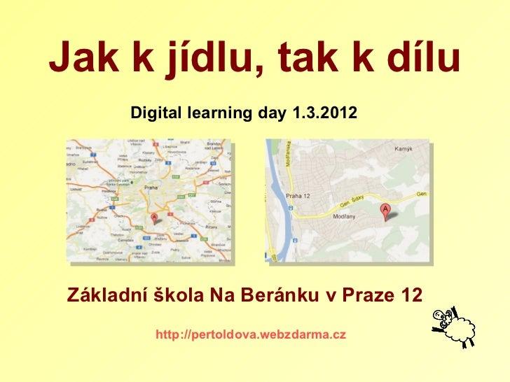 Digital learning day 1.3.2012 http://pertoldova.webzdarma.cz Jak   k jídlu, tak k dílu Základní škola Na Beránku v Praze 12