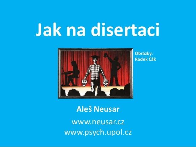 Jak na disertaci                       Obrázky:                       Radek Čák     Aleš Neusar    www.neusar.cz   www.psy...