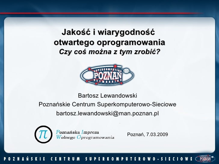 Jakość i wiarygodność  otwartego oprogramowania Czy coś można z tym zrobić?   Bartosz Lewandowski Poznańskie Centrum Super...